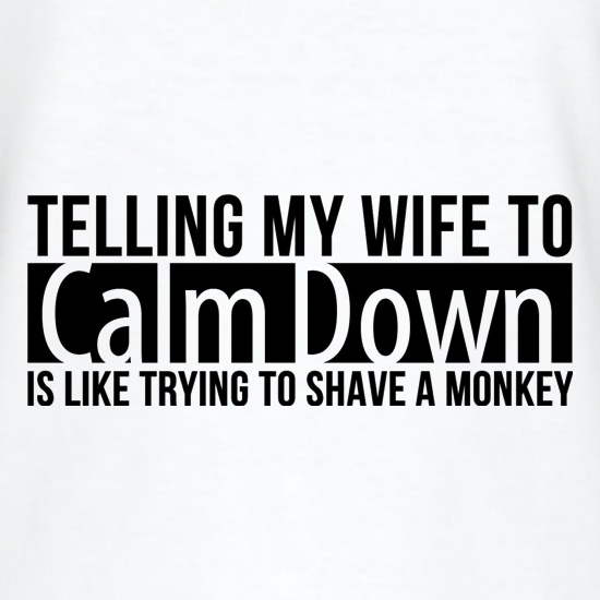 telling my wife to calm down is like trying to shave a monkey t-shirts