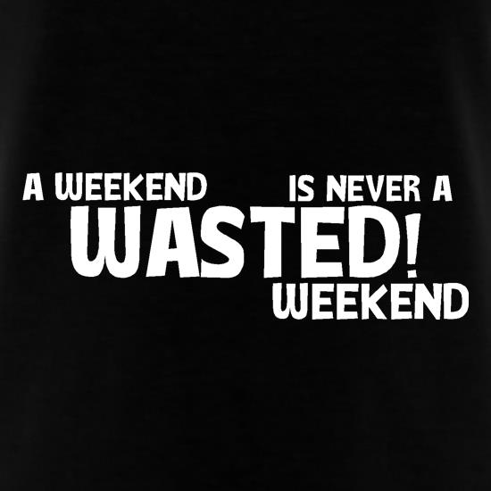 A weekend wasted is never a wasted weekend t-shirts