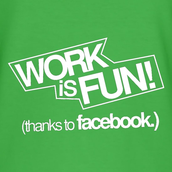 Work Is Fun! (thanks to facebook) t-shirts