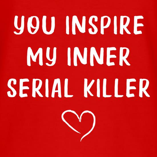 You Inspire My Inner Serial Killer t-shirts