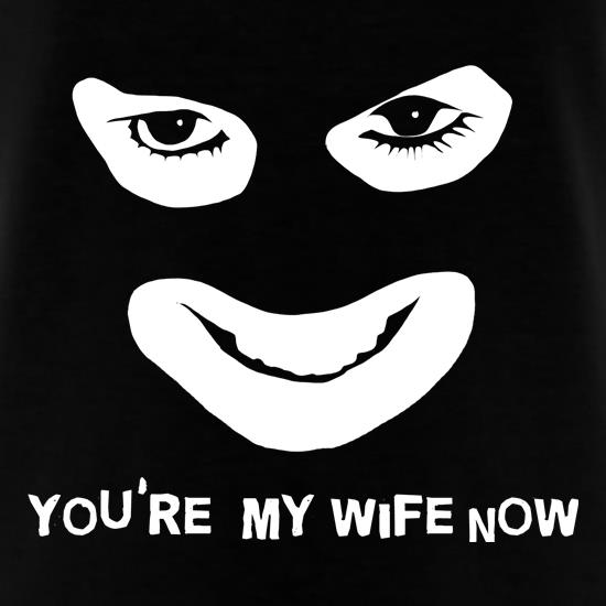 You're My Wife Now t-shirts