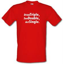 Drink Triple, See Double, Act Single t shirt