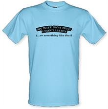 My Wife Says I Don't Listen (Or Something Like That) t shirt