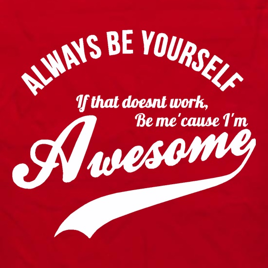 always be yourself,if that doesn't work be me 'cause I'm awesome t shirt
