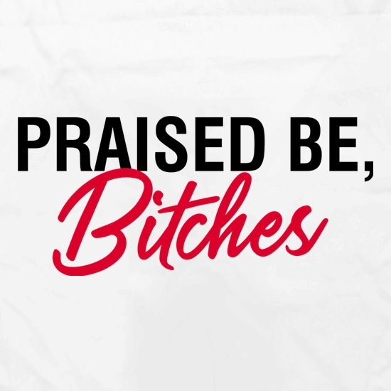 Praised Be, Bitches t shirt