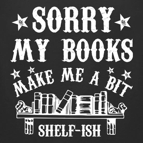 Sorry My Books Make Me A Bit Shelf-Ish t shirt