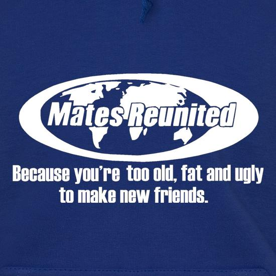 Mates reunited because you're too old, fat and ugly to make new friends t shirt