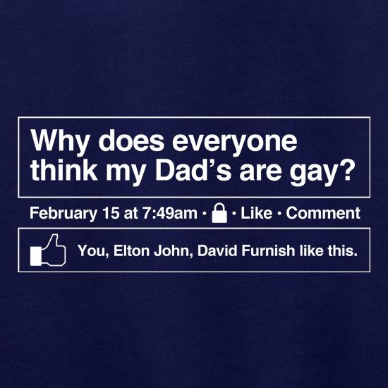 Why does everyone think my Dad's are gay? t shirt