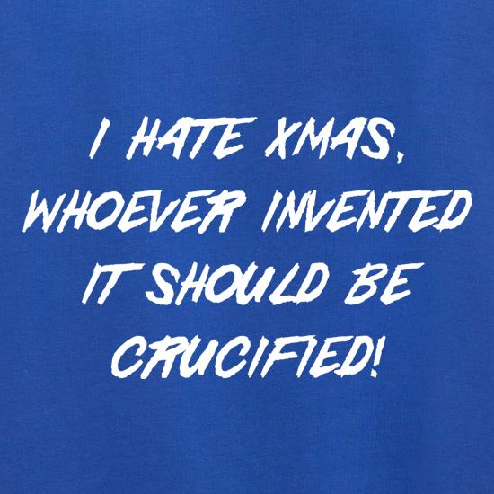 I hate Xmas, Whoever invented it should be crucified t shirt
