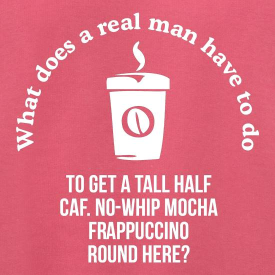 what does a realman have to do to get a half caf. no-whip mocha frappuccino round here t shirt