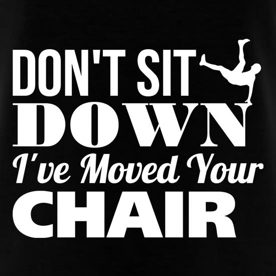 Don't Sit Down I've Moved Your Chair t shirt
