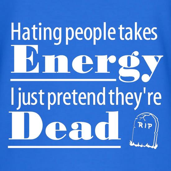 Hating people takes energy, I just pretend they're dead t shirt