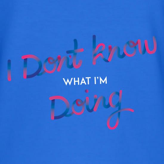 I Don't Know What I'm Doing t shirt