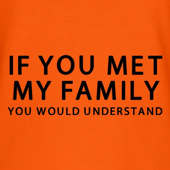 If You Met My Family You Would Understand t shirt
