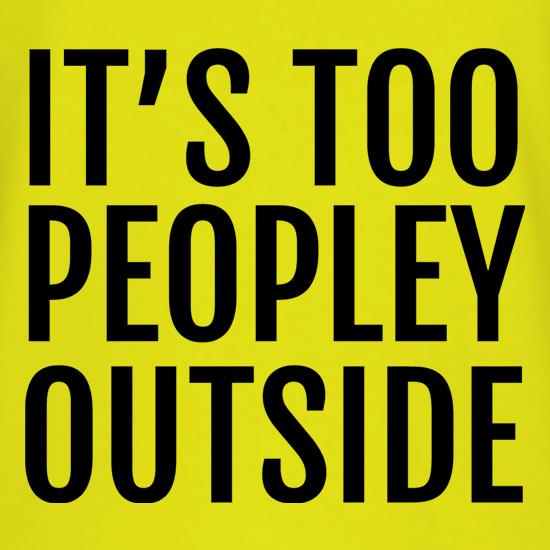 It's Too Peopley Outside t shirt