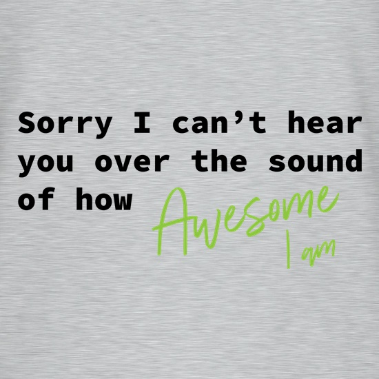Sorry I Can't Hear You t shirt