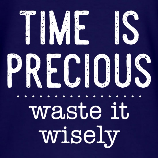 Time Is Precious - Waste It Wisely t shirt