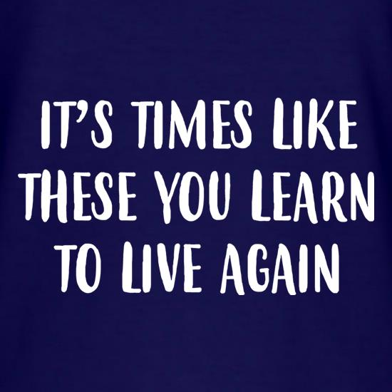 Times Like These You Learn To Live Again t shirt