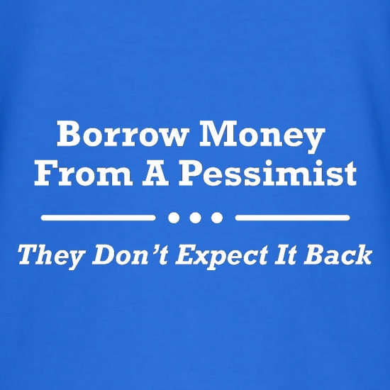 Borrow Money From A Pessimist - They Don't Expect It Back t shirt