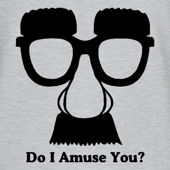 Do I amuse you? t shirt