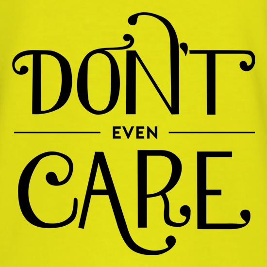 Don't Even Care t shirt