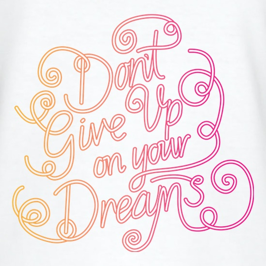 Don't Give Up On Your Dreams t shirt