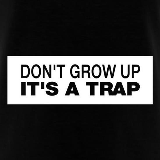 Don't Grow Up It's A Trap t shirt