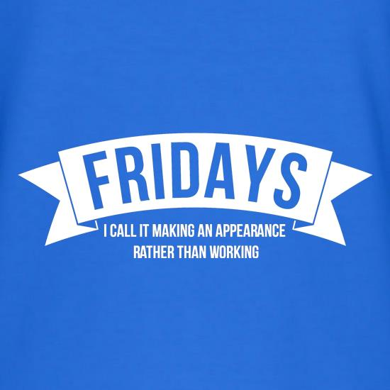Fridays - i call it making an appearance rather than work! t shirt