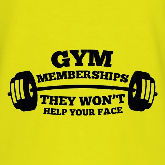 Gym Memberships They Won't Help Your Face t shirt