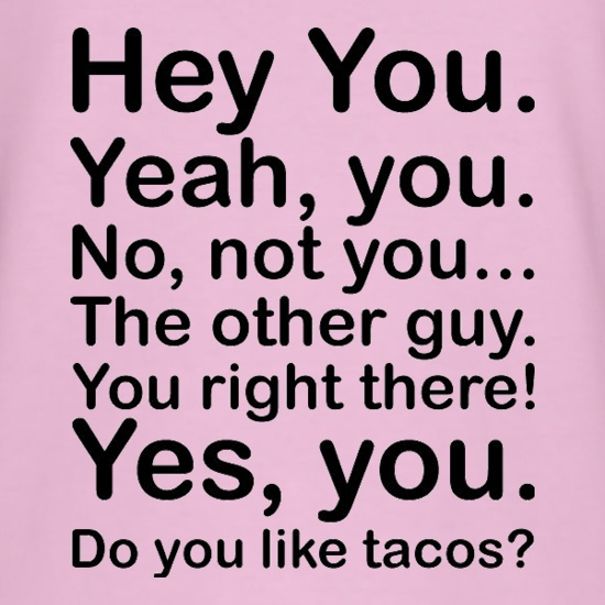 Hey You Yeah You...Do You Like Tacos? t shirt
