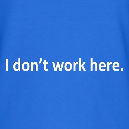 I Don't Work Here t shirt