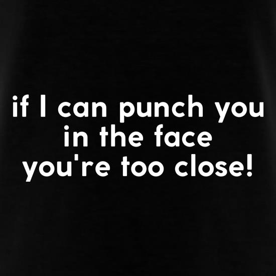 If i can punch you in the face you're standing too close! t shirt