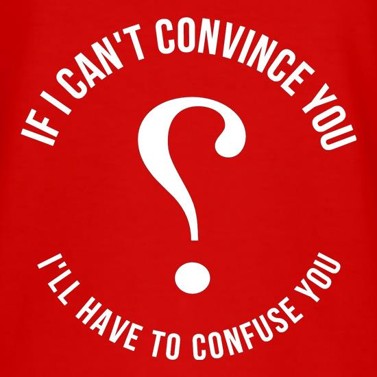 If i can't convince you, I'll have to confuse you t shirt