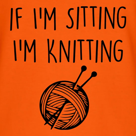 If I'm Sitting, I'm Knitting t shirt