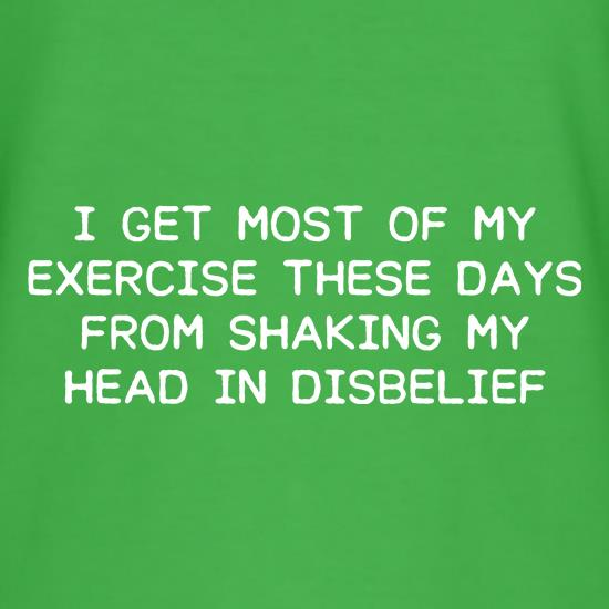 I Get My Exercise From Shaking My Head t shirt