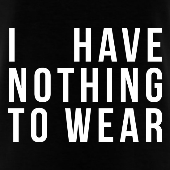 I Have Nothing To Wear t shirt