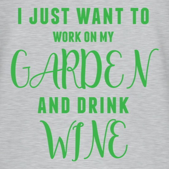 I Just Want To Work On My Garden & Drink Wine t shirt