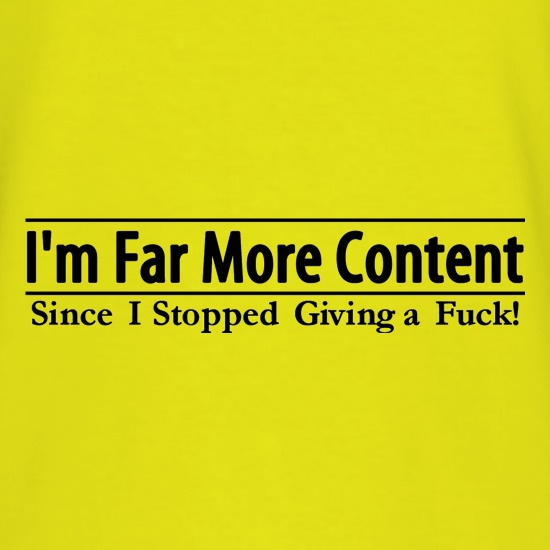 I'm Far More Content since I stopped giving a fuck! t shirt