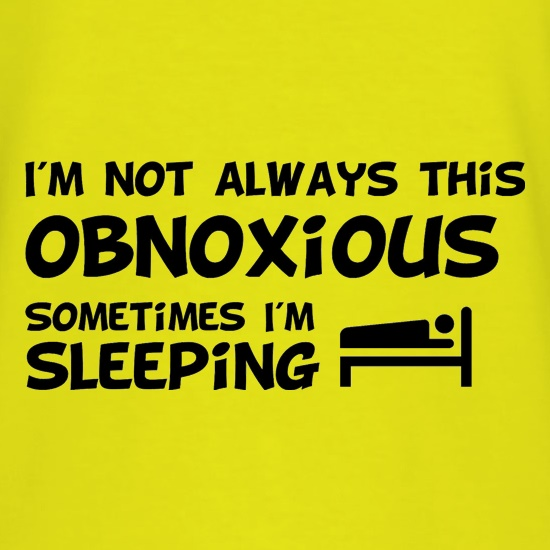 I'm not always this obnoxious, sometimes i'm sleeping t shirt