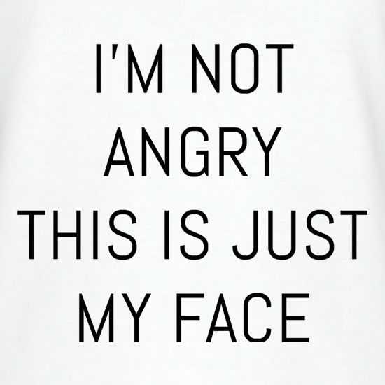 I'm Not Angry, This Is Just My Face t shirt