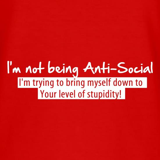 I'm not being anti-social, i'm trying to bring myself down to your level of stupidity t shirt