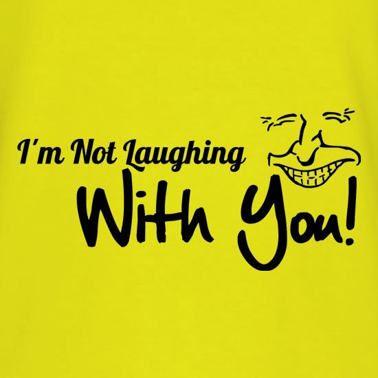 i'm not laughing with you! t shirt
