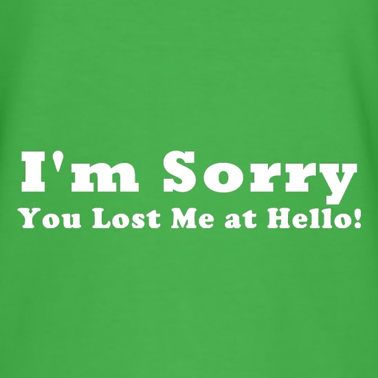 I'm Sorry, You Lost Me at Hello! t shirt