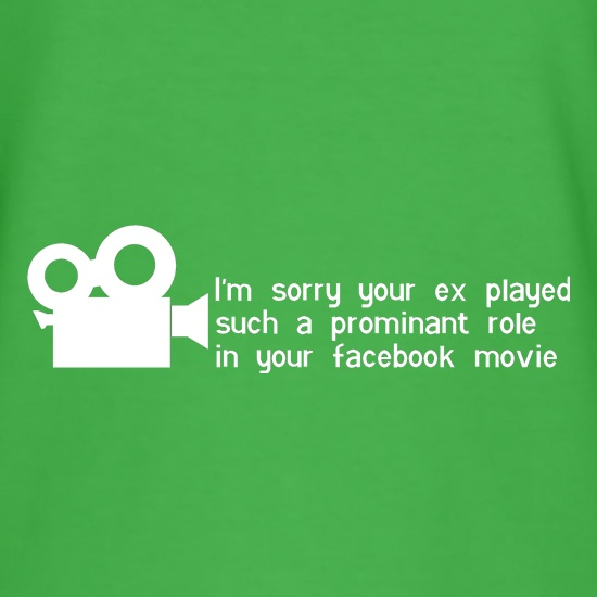 i'm sorry your ex played such a prominant role in your facebook movie t shirt