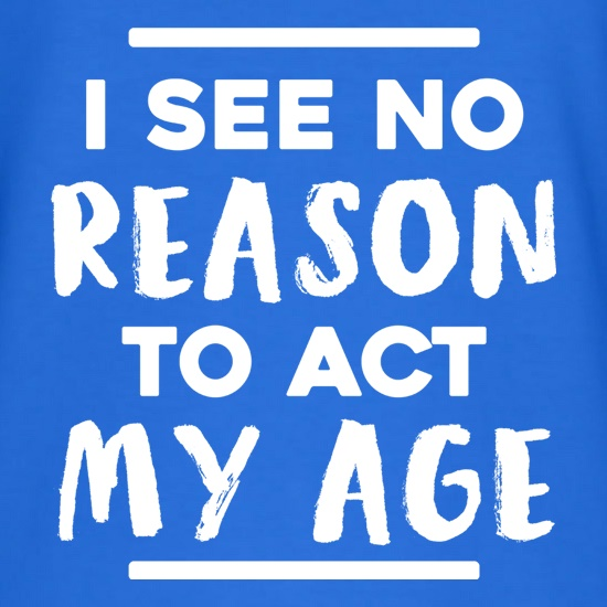 I See No Reason To Act My Age t shirt