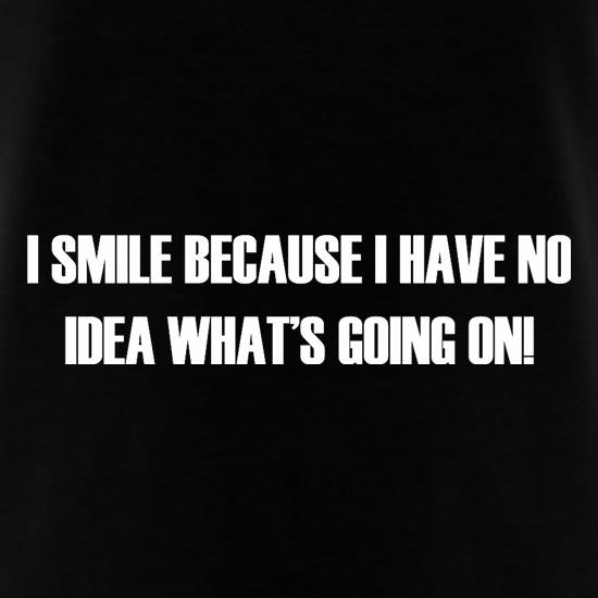 I Smile Because I Have No Idea What's Going On t shirt