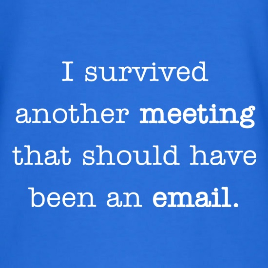 I Survived Another Meeting That Should Have Been An E-Mail t shirt