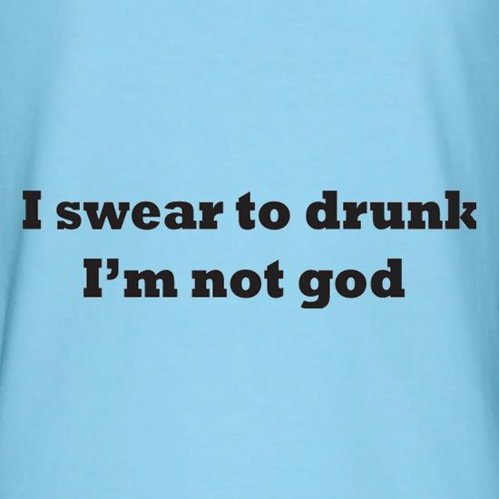 I Swear To Drunk I'm Not God t shirt
