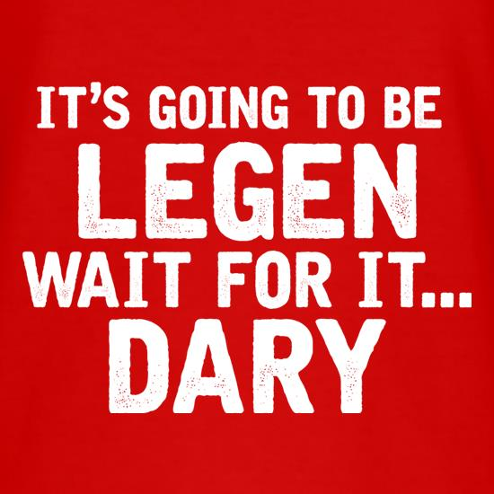 It's Going To Be Legen... Wait For It... Dary t shirt