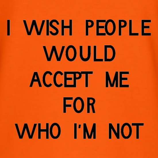 i wish people would accept me for who i'm not t shirt